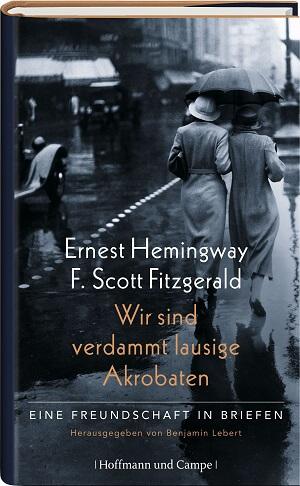 Ernest Hemingway & F. Scott Fitzgerald – Wir sind verdammt lausige Akrobaten